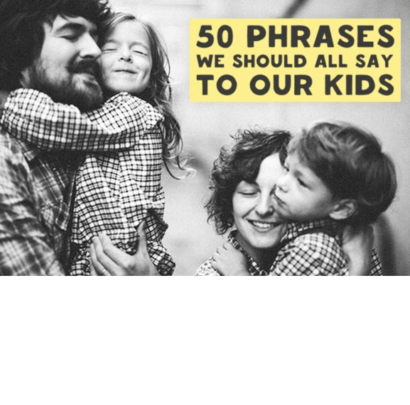 50 Phrases we should all say to our kids